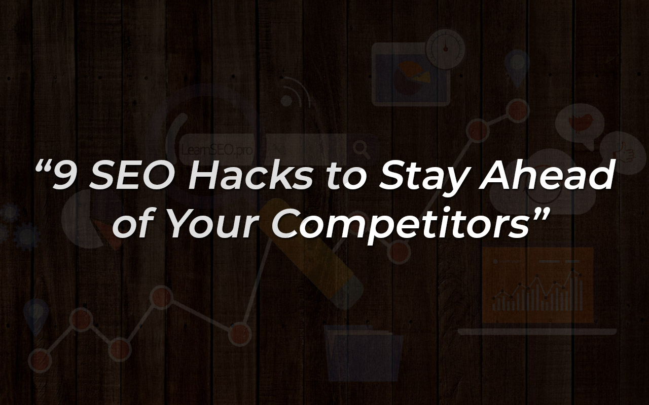 9 SEO Hacks to Stay Ahead of Your Competitors